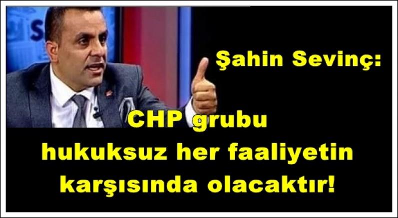 Şahin Sevinç: CHP grubu halkımızın yararına olan her uygulamaya destek, hukuksuz her faaliyetin  karşısında olacaktır!