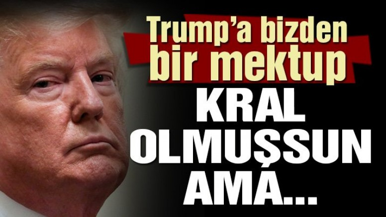 Trump'a bizden bir mektup: Kral olmuşsun ama, adam…